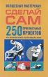 Волшебная мастерская Сделай сам 250 оригинальных проектов Игры, механические игрушки, поделки-самоделки, фокусы Издательства: АСТ, Астрель, 2010 г Твердый переплет, артикул 7723a.